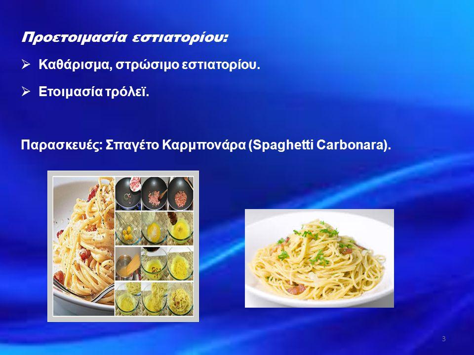 Προετοιμασία εστιατορίου:  Καθάρισμα, στρώσιμο εστιατορίου.  Ετοιμασία τρόλεϊ. Παρασκευές: Σπαγέτο Καρμπονάρα (Spaghetti Carbonara). 3