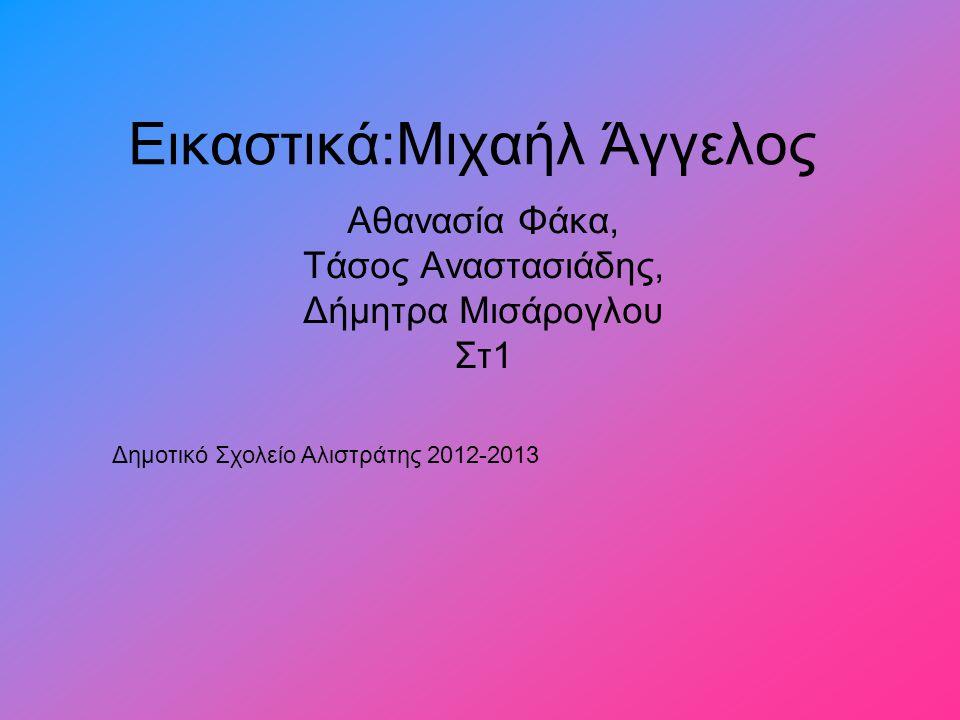 Αθανασία Φάκα, Τάσος Αναστασιάδης, Δήμητρα Μισάρογλου Στ1 Εικαστικά:Μιχαήλ Άγγελος Δημοτικό Σχολείο Αλιστράτης 2012-2013