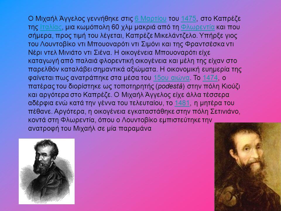 Ο Μιχαήλ Άγγελος γεννήθηκε στις 6 Μαρτίου του 1475, στο Καπρέζε της Ιταλίας, μια κωμόπολη 60 χλμ μακριά από τη Φλωρεντία και που σήμερα, προς τιμή του λέγεται, Καπρέζε Μικελάντζελο.