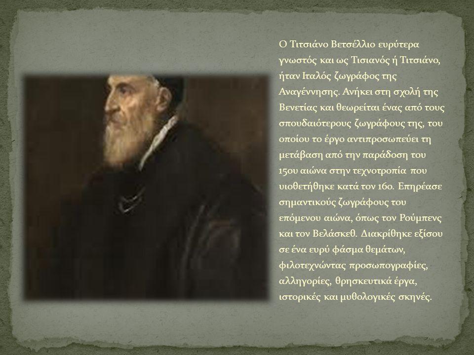 O Τιτσιάνο Βετσέλλιο ευρύτερα γνωστός και ως Τισιανός ή Τιτσιάνο, ήταν Ιταλός ζωγράφος της Αναγέννησης. Ανήκει στη σχολή της Βενετίας και θεωρείται έν