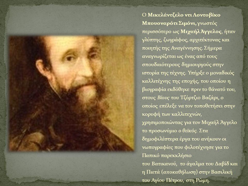Ο Μικελάντζελο ντι Λοντοβίκο Μπουοναρότι Σιμόνι, γνωστός περισσότερο ως Μιχαήλ Άγγελος, ήταν γλύπτης, ζωγράφος, αρχιτέκτονας και ποιητής της Αναγέννησ