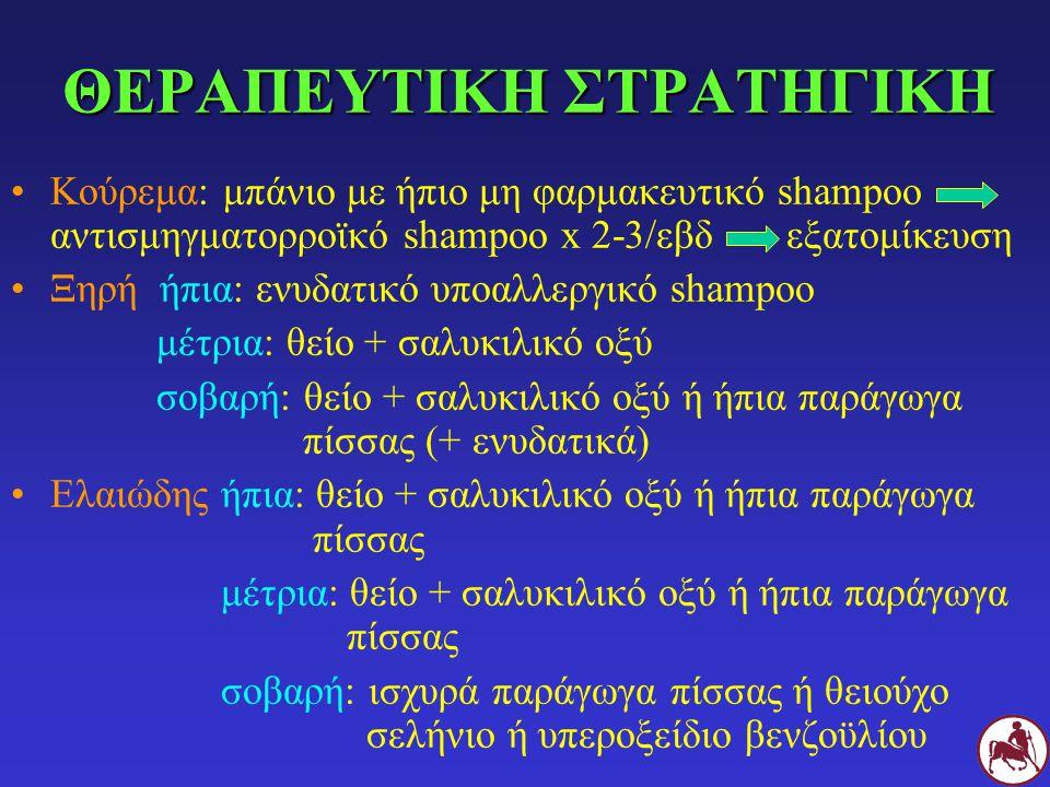 ΘΕΡΑΠΕΥΤΙΚΗ ΣΤΡΑΤΗΓΙΚΗ Κούρεμα: μπάνιο με ήπιο μη φαρμακευτικό shampoo αντισμηγματορροϊκό shampoo x 2-3/εβδ εξατομίκευση Ξηρή ήπια: ενυδατικό υποαλλερ