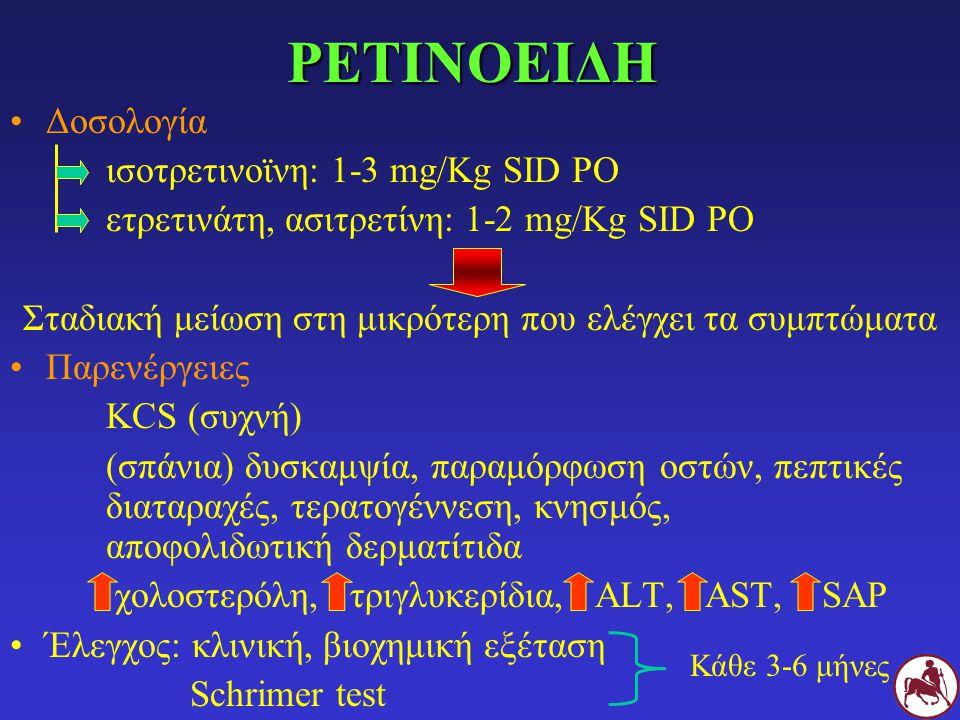 ΡΕΤΙΝΟΕΙΔΗ Δοσολογία ισοτρετινοϊνη: 1-3 mg/Kg SID PO ετρετινάτη, ασιτρετίνη: 1-2 mg/Kg SID PO Σταδιακή μείωση στη μικρότερη που ελέγχει τα συμπτώματα