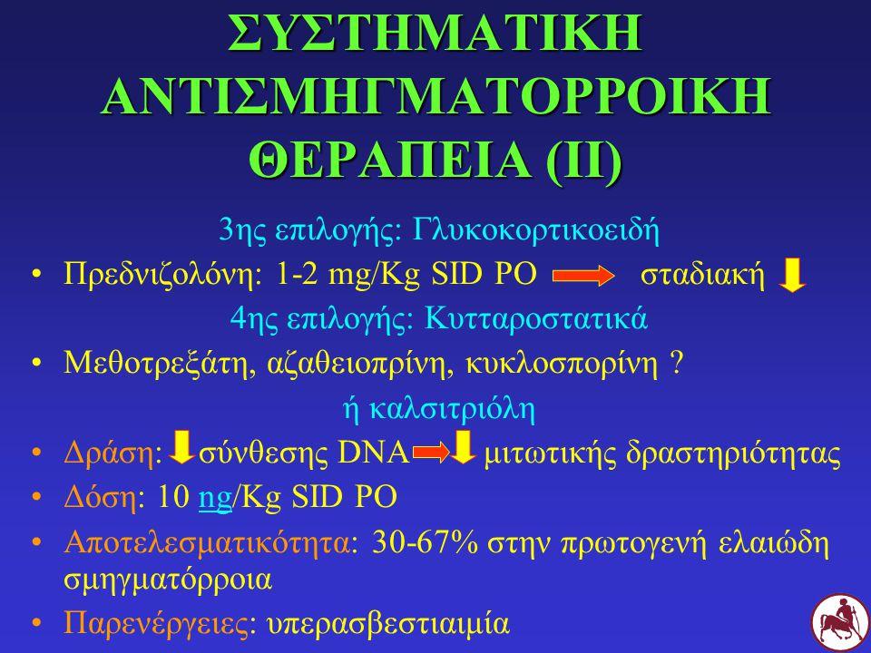 3ης επιλογής: Γλυκοκορτικοειδή Πρεδνιζολόνη: 1-2 mg/Kg SID PO σταδιακή 4ης επιλογής: Κυτταροστατικά Μεθοτρεξάτη, αζαθειοπρίνη, κυκλοσπορίνη ? ή καλσιτ
