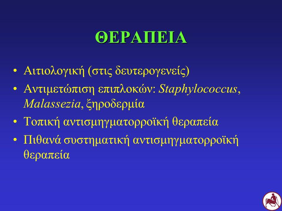 ΘΕΡΑΠΕΙΑ Αιτιολογική (στις δευτερογενείς) Αντιμετώπιση επιπλοκών: Staphylococcus, Malassezia, ξηροδερμία Τοπική αντισμηγματορροϊκή θεραπεία Πιθανά συσ