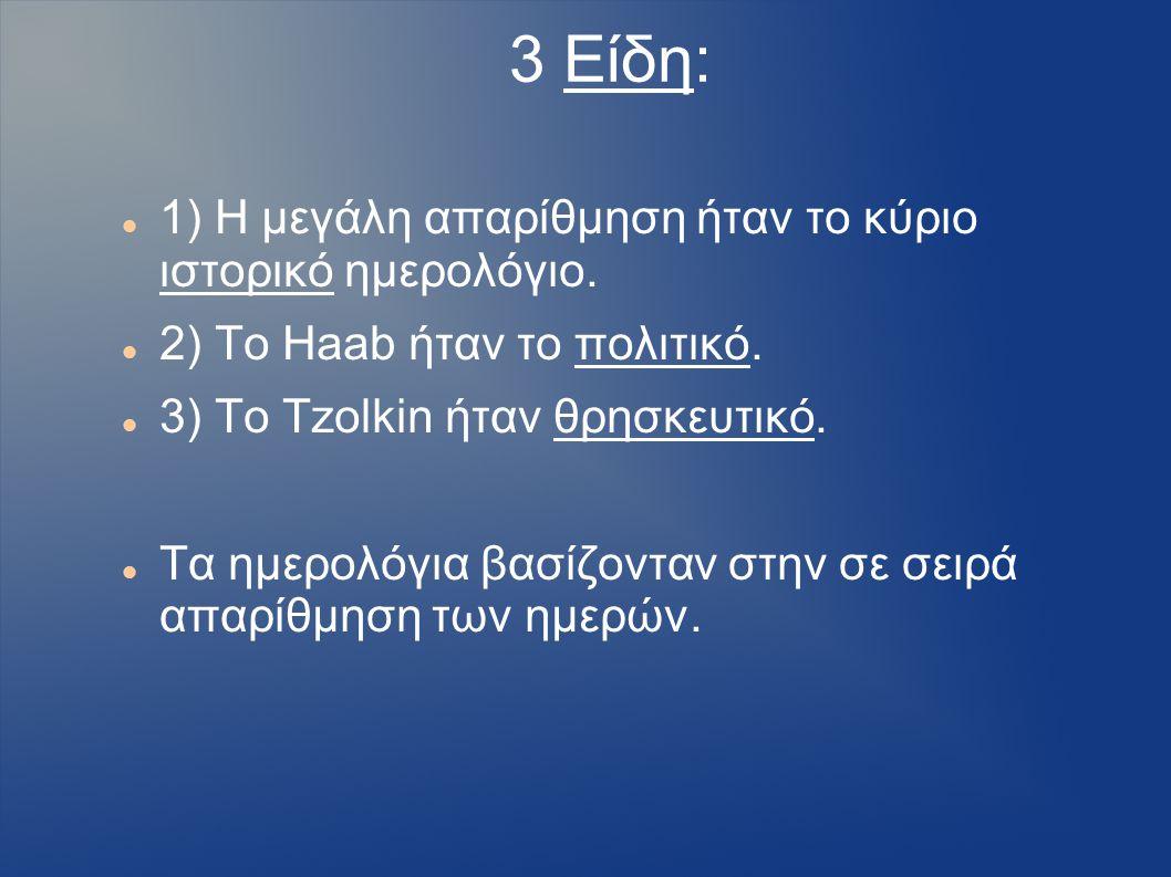3 Είδη: 1) Η μεγάλη απαρίθμηση ήταν το κύριο ιστορικό ημερολόγιο. 2) Το Haab ήταν το πολιτικό. 3) Το Tzolkin ήταν θρησκευτικό. Τα ημερολόγια βασίζοντα