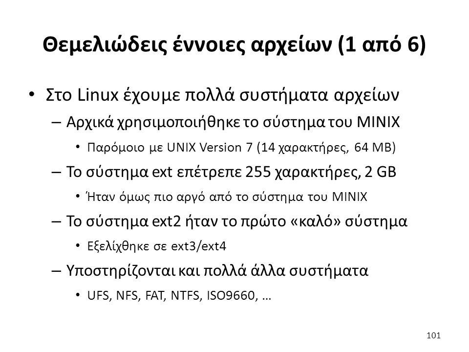 Θεμελιώδεις έννοιες αρχείων (1 από 6) Στο Linux έχουμε πολλά συστήματα αρχείων – Αρχικά χρησιμοποιήθηκε το σύστημα του MINIX Παρόμοιο με UNIX Version 7 (14 χαρακτήρες, 64 MB) – Το σύστημα ext επέτρεπε 255 χαρακτήρες, 2 GB Ήταν όμως πιο αργό από το σύστημα του MINIX – Το σύστημα ext2 ήταν το πρώτο «καλό» σύστημα Εξελίχθηκε σε ext3/ext4 – Υποστηρίζονται και πολλά άλλα συστήματα UFS, NFS, FAT, NTFS, ISO9660, … 101