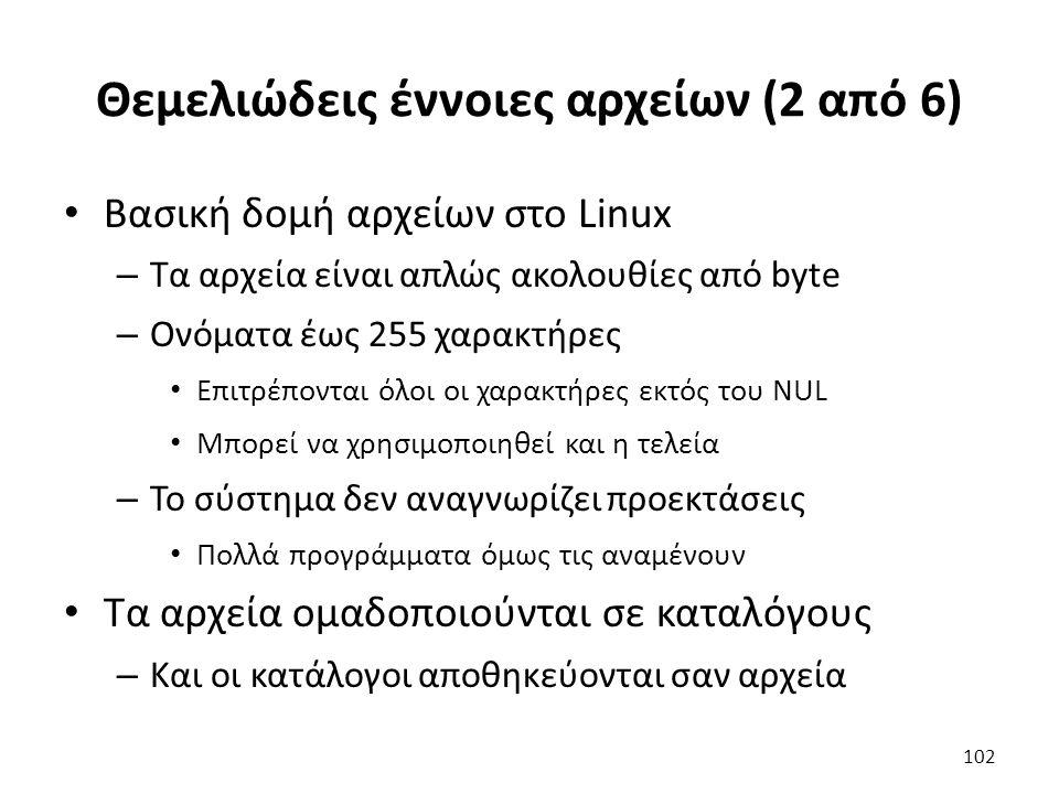 Θεμελιώδεις έννοιες αρχείων (2 από 6) Βασική δομή αρχείων στο Linux – Τα αρχεία είναι απλώς ακολουθίες από byte – Ονόματα έως 255 χαρακτήρες Επιτρέπονται όλοι οι χαρακτήρες εκτός του NUL Μπορεί να χρησιμοποιηθεί και η τελεία – Το σύστημα δεν αναγνωρίζει προεκτάσεις Πολλά προγράμματα όμως τις αναμένουν Τα αρχεία ομαδοποιούνται σε καταλόγους – Και οι κατάλογοι αποθηκεύονται σαν αρχεία 102