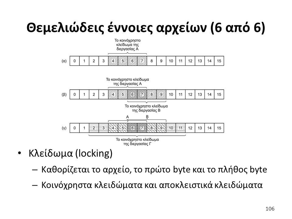 Θεμελιώδεις έννοιες αρχείων (6 από 6) Κλείδωμα (locking) – Καθορίζεται το αρχείο, το πρώτο byte και το πλήθος byte – Κοινόχρηστα κλειδώματα και αποκλειστικά κλειδώματα 106