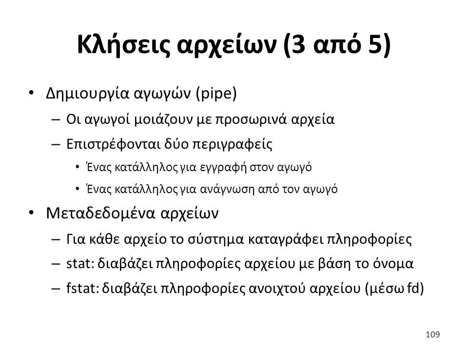 Κλήσεις αρχείων (3 από 5) Δημιουργία αγωγών (pipe) – Οι αγωγοί μοιάζουν με προσωρινά αρχεία – Επιστρέφονται δύο περιγραφείς Ένας κατάλληλος για εγγραφή στον αγωγό Ένας κατάλληλος για ανάγνωση από τον αγωγό Μεταδεδομένα αρχείων – Για κάθε αρχείο το σύστημα καταγράφει πληροφορίες – stat: διαβάζει πληροφορίες αρχείου με βάση το όνομα – fstat: διαβάζει πληροφορίες ανοιχτού αρχείου (μέσω fd) 109