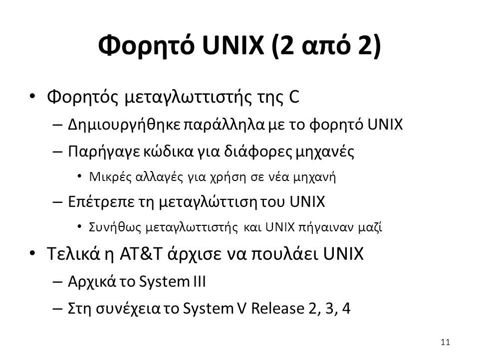 Φορητό UNIX (2 από 2) Φορητός μεταγλωττιστής της C – Δημιουργήθηκε παράλληλα με το φορητό UNIX – Παρήγαγε κώδικα για διάφορες μηχανές Μικρές αλλαγές για χρήση σε νέα μηχανή – Επέτρεπε τη μεταγλώττιση του UNIX Συνήθως μεταγλωττιστής και UNIX πήγαιναν μαζί Τελικά η AT&T άρχισε να πουλάει UNIX – Αρχικά το System III – Στη συνέχεια το System V Release 2, 3, 4 11