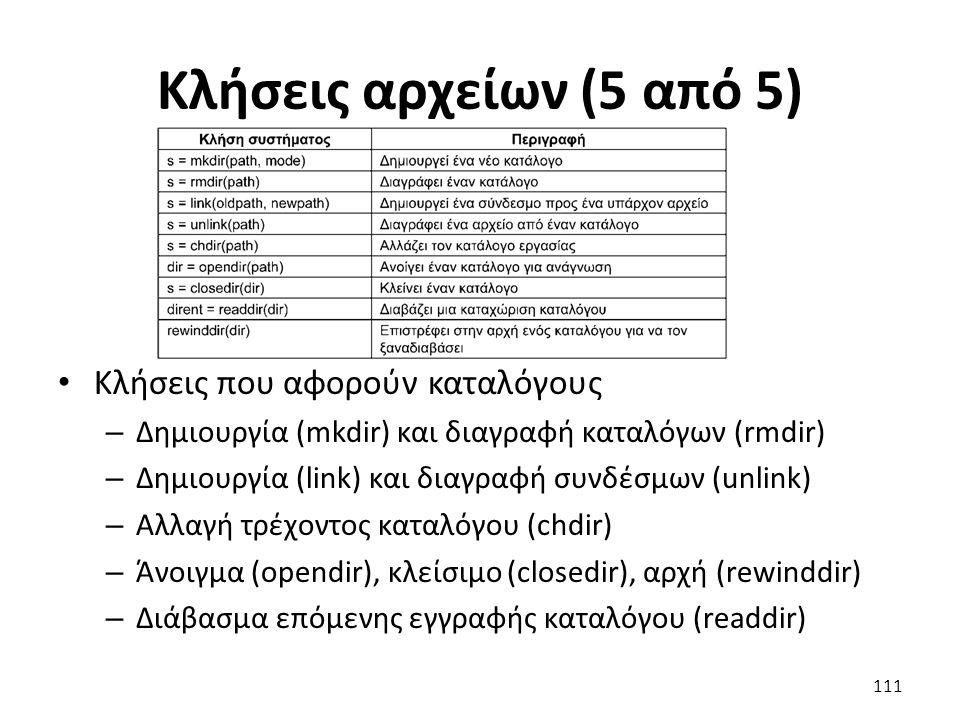 Κλήσεις αρχείων (5 από 5) Κλήσεις που αφορούν καταλόγους – Δημιουργία (mkdir) και διαγραφή καταλόγων (rmdir) – Δημιουργία (link) και διαγραφή συνδέσμων (unlink) – Αλλαγή τρέχοντος καταλόγου (chdir) – Άνοιγμα (opendir), κλείσιμο (closedir), αρχή (rewinddir) – Διάβασμα επόμενης εγγραφής καταλόγου (readdir) 111