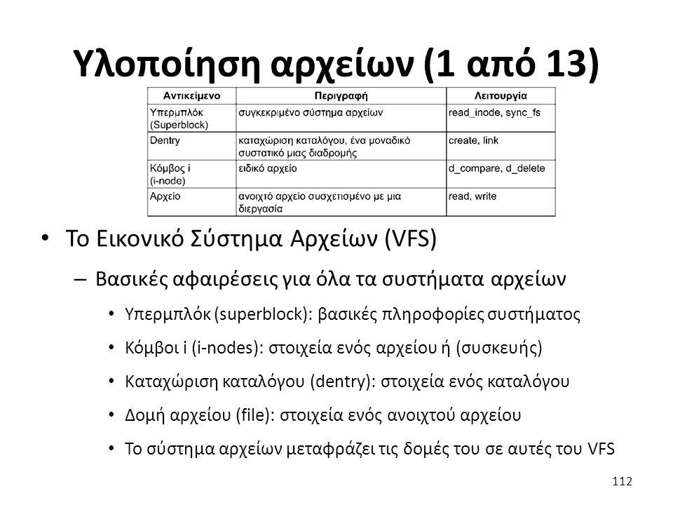 Υλοποίηση αρχείων (1 από 13) Το Εικονικό Σύστημα Αρχείων (VFS) – Βασικές αφαιρέσεις για όλα τα συστήματα αρχείων Υπερμπλόκ (superblock): βασικές πληροφορίες συστήματος Κόμβοι i (i-nodes): στοιχεία ενός αρχείου ή (συσκευής) Καταχώριση καταλόγου (dentry): στοιχεία ενός καταλόγου Δομή αρχείου (file): στοιχεία ενός ανοιχτού αρχείου Το σύστημα αρχείων μεταφράζει τις δομές του σε αυτές του VFS 112