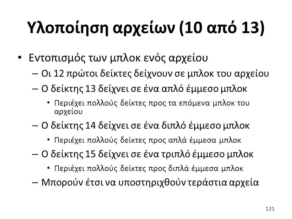 Υλοποίηση αρχείων (10 από 13) Εντοπισμός των μπλοκ ενός αρχείου – Οι 12 πρώτοι δείκτες δείχνουν σε μπλοκ του αρχείου – Ο δείκτης 13 δείχνει σε ένα απλό έμμεσο μπλοκ Περιέχει πολλούς δείκτες προς τα επόμενα μπλοκ του αρχείου – Ο δείκτης 14 δείχνει σε ένα διπλό έμμεσο μπλοκ Περιέχει πολλούς δείκτες προς απλά έμμεσα μπλοκ – Ο δείκτης 15 δείχνει σε ένα τριπλό έμμεσο μπλοκ Περιέχει πολλούς δείκτες προς διπλά έμμεσα μπλοκ – Μπορούν έτσι να υποστηριχθούν τεράστια αρχεία 121