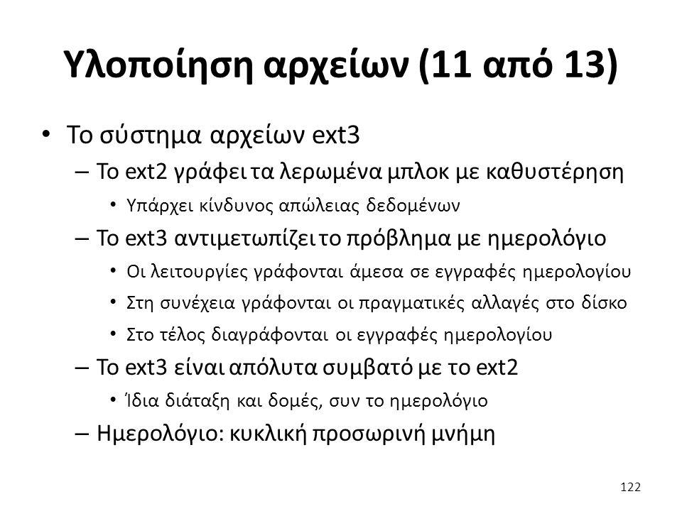 Υλοποίηση αρχείων (11 από 13) Το σύστημα αρχείων ext3 – Το ext2 γράφει τα λερωμένα μπλοκ με καθυστέρηση Υπάρχει κίνδυνος απώλειας δεδομένων – Το ext3 αντιμετωπίζει το πρόβλημα με ημερολόγιο Οι λειτουργίες γράφονται άμεσα σε εγγραφές ημερολογίου Στη συνέχεια γράφονται οι πραγματικές αλλαγές στο δίσκο Στο τέλος διαγράφονται οι εγγραφές ημερολογίου – Το ext3 είναι απόλυτα συμβατό με το ext2 Ίδια διάταξη και δομές, συν το ημερολόγιο – Ημερολόγιο: κυκλική προσωρινή μνήμη 122