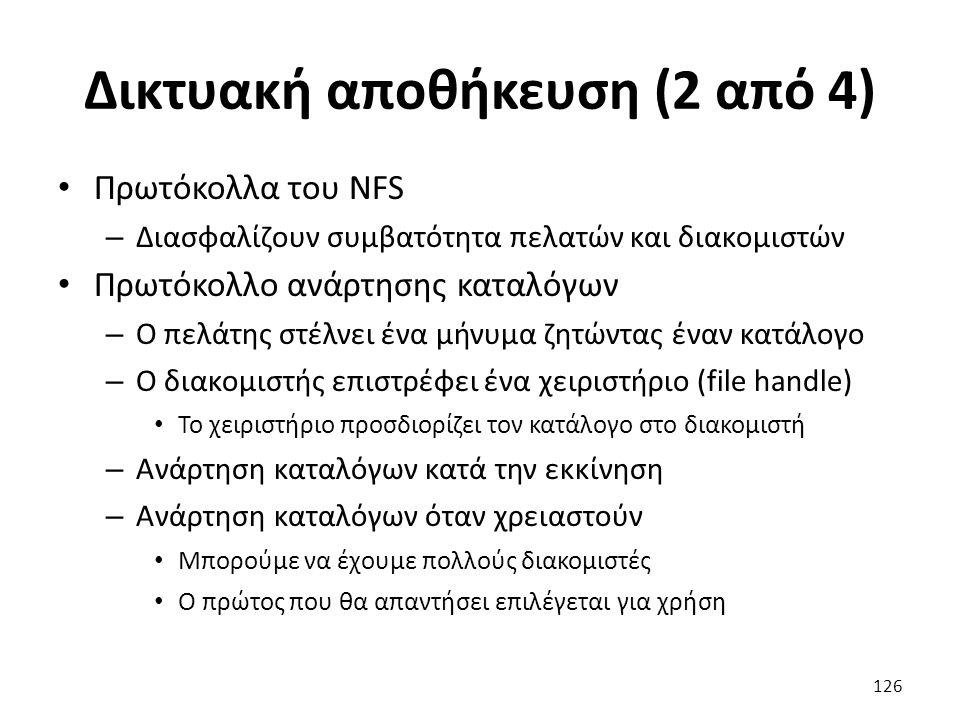 Δικτυακή αποθήκευση (2 από 4) Πρωτόκολλα του NFS – Διασφαλίζουν συμβατότητα πελατών και διακομιστών Πρωτόκολλο ανάρτησης καταλόγων – Ο πελάτης στέλνει ένα μήνυμα ζητώντας έναν κατάλογο – Ο διακομιστής επιστρέφει ένα χειριστήριο (file handle) Το χειριστήριο προσδιορίζει τον κατάλογο στο διακομιστή – Ανάρτηση καταλόγων κατά την εκκίνηση – Ανάρτηση καταλόγων όταν χρειαστούν Μπορούμε να έχουμε πολλούς διακομιστές Ο πρώτος που θα απαντήσει επιλέγεται για χρήση 126