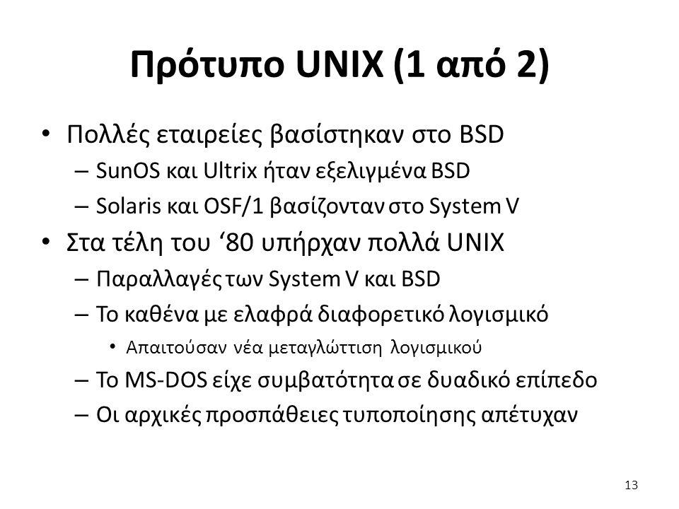 Πρότυπο UNIX (1 από 2) Πολλές εταιρείες βασίστηκαν στο BSD – SunOS και Ultrix ήταν εξελιγμένα BSD – Solaris και OSF/1 βασίζονταν στο System V Στα τέλη του '80 υπήρχαν πολλά UNIX – Παραλλαγές των System V και BSD – Το καθένα με ελαφρά διαφορετικό λογισμικό Απαιτούσαν νέα μεταγλώττιση λογισμικού – Το MS-DOS είχε συμβατότητα σε δυαδικό επίπεδο – Οι αρχικές προσπάθειες τυποποίησης απέτυχαν 13