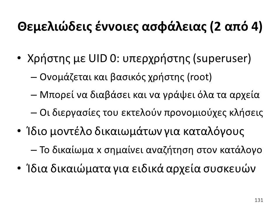 Θεμελιώδεις έννοιες ασφάλειας (2 από 4) Χρήστης με UID 0: υπερχρήστης (superuser) – Ονομάζεται και βασικός χρήστης (root) – Μπορεί να διαβάσει και να γράψει όλα τα αρχεία – Οι διεργασίες του εκτελούν προνομιούχες κλήσεις Ίδιο μοντέλο δικαιωμάτων για καταλόγους – Το δικαίωμα x σημαίνει αναζήτηση στον κατάλογο Ίδια δικαιώματα για ειδικά αρχεία συσκευών 131