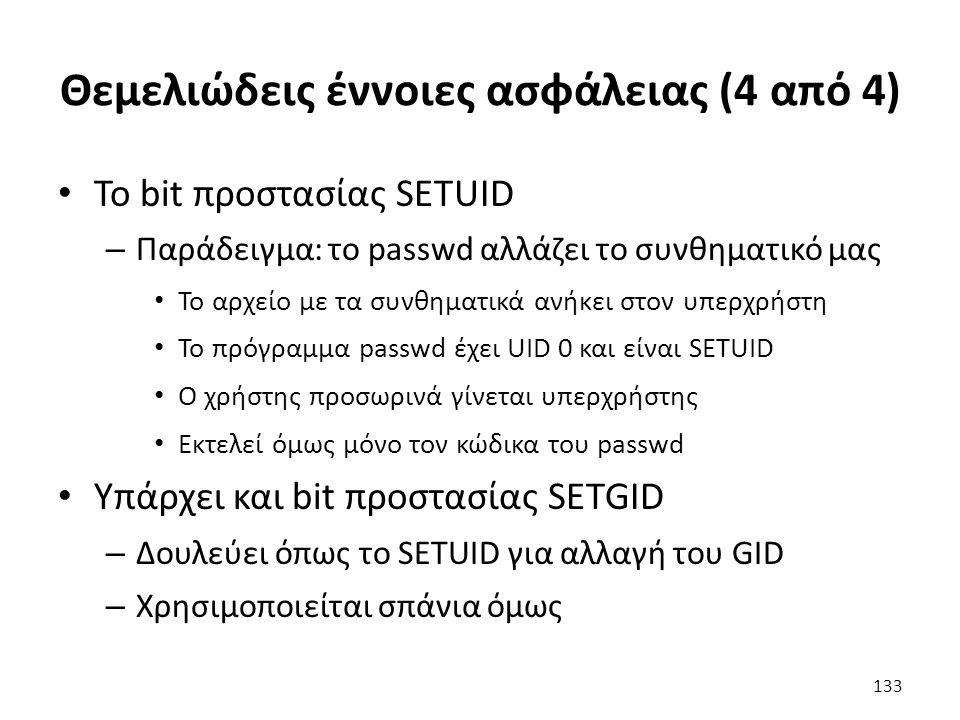 Θεμελιώδεις έννοιες ασφάλειας (4 από 4) To bit προστασίας SETUID – Παράδειγμα: το passwd αλλάζει το συνθηματικό μας Το αρχείο με τα συνθηματικά ανήκει στον υπερχρήστη Το πρόγραμμα passwd έχει UID 0 και είναι SETUID Ο χρήστης προσωρινά γίνεται υπερχρήστης Εκτελεί όμως μόνο τον κώδικα του passwd Υπάρχει και bit προστασίας SETGID – Δουλεύει όπως το SETUID για αλλαγή του GID – Χρησιμοποιείται σπάνια όμως 133
