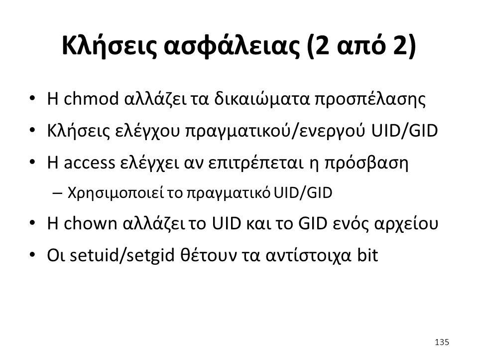 Κλήσεις ασφάλειας (2 από 2) Η chmod αλλάζει τα δικαιώματα προσπέλασης Κλήσεις ελέγχου πραγματικού/ενεργού UID/GID Η access ελέγχει αν επιτρέπεται η πρόσβαση – Χρησιμοποιεί το πραγματικό UID/GID Η chown αλλάζει το UID και το GID ενός αρχείου Οι setuid/setgid θέτουν τα αντίστοιχα bit 135