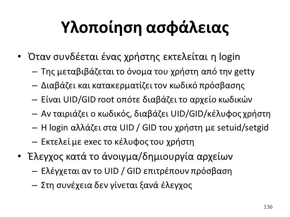 Υλοποίηση ασφάλειας Όταν συνδέεται ένας χρήστης εκτελείται η login – Της μεταβιβάζεται το όνομα του χρήστη από την getty – Διαβάζει και κατακερματίζει τον κωδικό πρόσβασης – Είναι UID/GID root οπότε διαβάζει το αρχείο κωδικών – Αν ταιριάζει ο κωδικός, διαβάζει UID/GID/κέλυφος χρήστη – Η login αλλάζει στα UID / GID του χρήστη με setuid/setgid – Εκτελεί με exec το κέλυφος του χρήστη Έλεγχος κατά το άνοιγμα/δημιουργία αρχείων – Ελέγχεται αν το UID / GID επιτρέπουν πρόσβαση – Στη συνέχεια δεν γίνεται ξανά έλεγχος 136