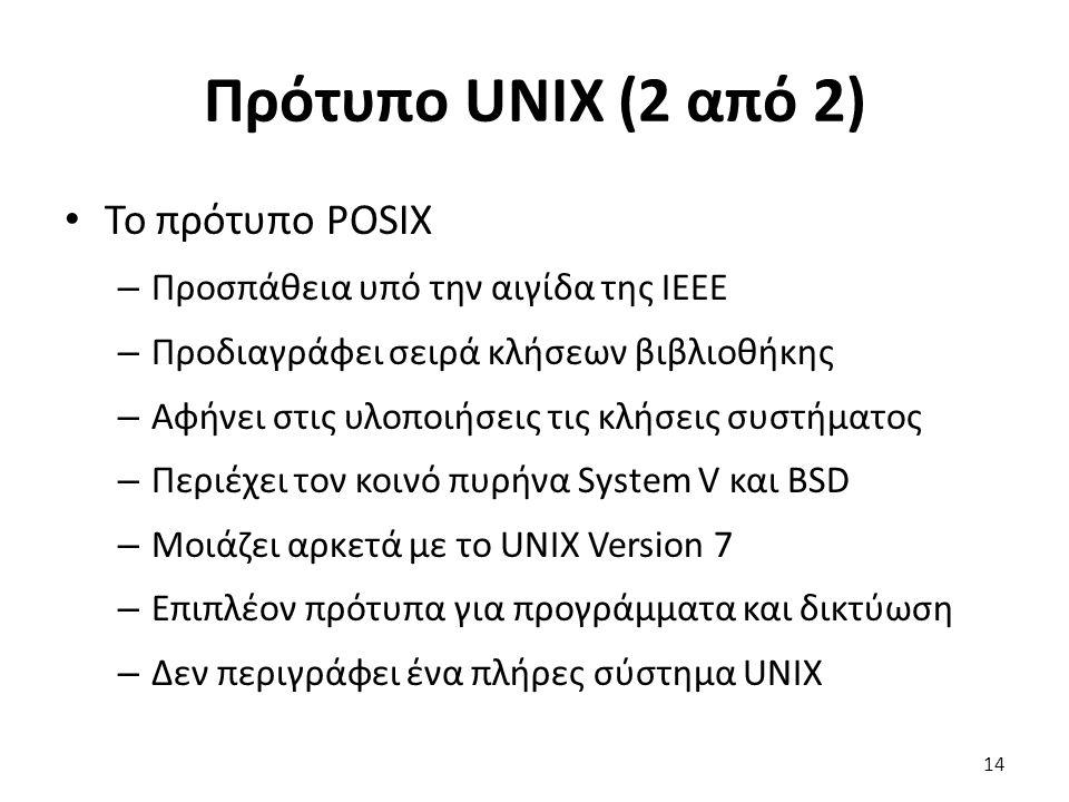 Πρότυπο UNIX (2 από 2) Το πρότυπο POSIX – Προσπάθεια υπό την αιγίδα της IEEE – Προδιαγράφει σειρά κλήσεων βιβλιοθήκης – Αφήνει στις υλοποιήσεις τις κλήσεις συστήματος – Περιέχει τον κοινό πυρήνα System V και BSD – Μοιάζει αρκετά με το UNIX Version 7 – Επιπλέον πρότυπα για προγράμματα και δικτύωση – Δεν περιγράφει ένα πλήρες σύστημα UNIX 14