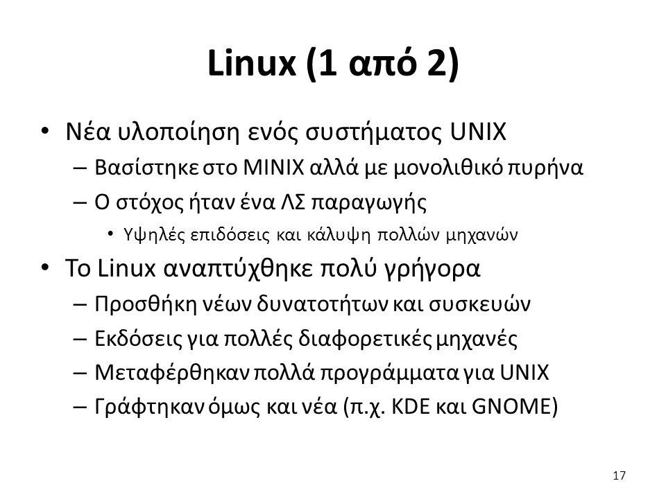 Linux (1 από 2) Νέα υλοποίηση ενός συστήματος UNIX – Βασίστηκε στο MINIX αλλά με μονολιθικό πυρήνα – Ο στόχος ήταν ένα ΛΣ παραγωγής Υψηλές επιδόσεις και κάλυψη πολλών μηχανών Το Linux αναπτύχθηκε πολύ γρήγορα – Προσθήκη νέων δυνατοτήτων και συσκευών – Εκδόσεις για πολλές διαφορετικές μηχανές – Μεταφέρθηκαν πολλά προγράμματα για UNIX – Γράφτηκαν όμως και νέα (π.χ.