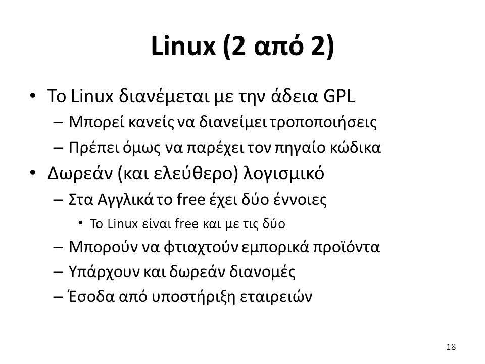 Linux (2 από 2) Το Linux διανέμεται με την άδεια GPL – Μπορεί κανείς να διανείμει τροποποιήσεις – Πρέπει όμως να παρέχει τον πηγαίο κώδικα Δωρεάν (και ελεύθερο) λογισμικό – Στα Αγγλικά το free έχει δύο έννοιες Το Linux είναι free και με τις δύο – Μπορούν να φτιαχτούν εμπορικά προϊόντα – Υπάρχουν και δωρεάν διανομές – Έσοδα από υποστήριξη εταιρειών 18
