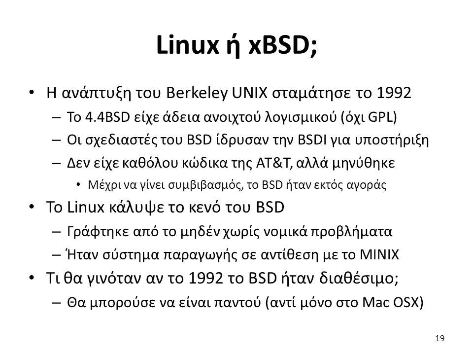 Linux ή xBSD; Η ανάπτυξη του Berkeley UNIX σταμάτησε το 1992 – Το 4.4BSD είχε άδεια ανοιχτού λογισμικού (όχι GPL) – Οι σχεδιαστές του BSD ίδρυσαν την BSDI για υποστήριξη – Δεν είχε καθόλου κώδικα της AT&T, αλλά μηνύθηκε Μέχρι να γίνει συμβιβασμός, το BSD ήταν εκτός αγοράς Το Linux κάλυψε το κενό του BSD – Γράφτηκε από το μηδέν χωρίς νομικά προβλήματα – Ήταν σύστημα παραγωγής σε αντίθεση με το MINIX Τι θα γινόταν αν το 1992 το BSD ήταν διαθέσιμο; – Θα μπορούσε να είναι παντού (αντί μόνο στο Mac OSX) 19
