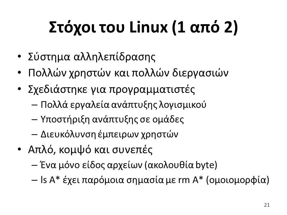 Στόχοι του Linux (1 από 2) Σύστημα αλληλεπίδρασης Πολλών χρηστών και πολλών διεργασιών Σχεδιάστηκε για προγραμματιστές – Πολλά εργαλεία ανάπτυξης λογισμικού – Υποστήριξη ανάπτυξης σε ομάδες – Διευκόλυνση έμπειρων χρηστών Απλό, κομψό και συνεπές – Ένα μόνο είδος αρχείων (ακολουθία byte) – ls A* έχει παρόμοια σημασία με rm A* (ομοιομορφία) 21