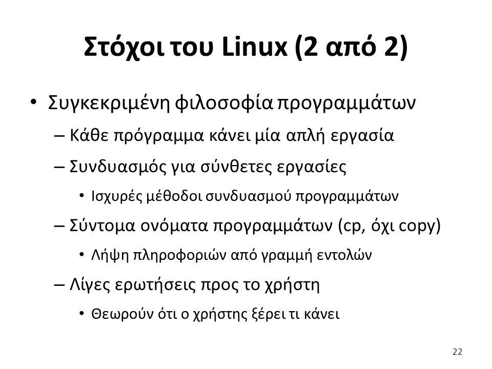 Στόχοι του Linux (2 από 2) Συγκεκριμένη φιλοσοφία προγραμμάτων – Κάθε πρόγραμμα κάνει μία απλή εργασία – Συνδυασμός για σύνθετες εργασίες Ισχυρές μέθοδοι συνδυασμού προγραμμάτων – Σύντομα ονόματα προγραμμάτων (cp, όχι copy) Λήψη πληροφοριών από γραμμή εντολών – Λίγες ερωτήσεις προς το χρήστη Θεωρούν ότι ο χρήστης ξέρει τι κάνει 22