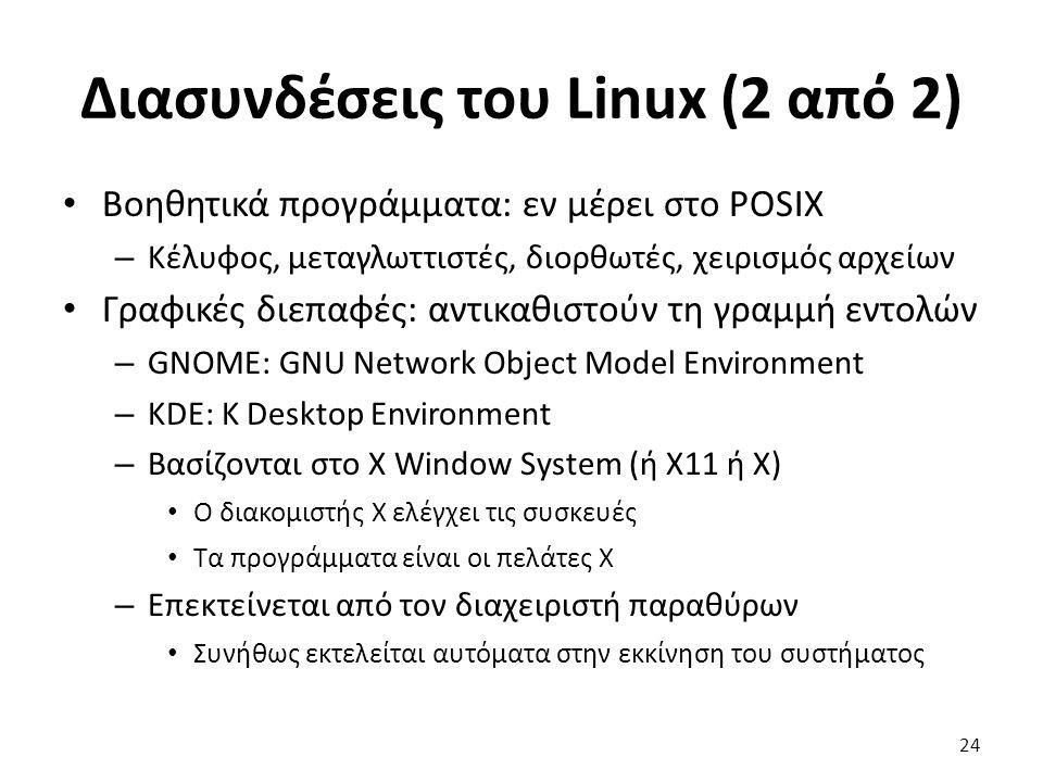 Διασυνδέσεις του Linux (2 από 2) Βοηθητικά προγράμματα: εν μέρει στο POSIX – Κέλυφος, μεταγλωττιστές, διορθωτές, χειρισμός αρχείων Γραφικές διεπαφές: αντικαθιστούν τη γραμμή εντολών – GNOME: GNU Network Object Model Environment – KDE: K Desktop Environment – Βασίζονται στο X Window System (ή X11 ή X) Ο διακομιστής X ελέγχει τις συσκευές Τα προγράμματα είναι οι πελάτες X – Επεκτείνεται από τον διαχειριστή παραθύρων Συνήθως εκτελείται αυτόματα στην εκκίνηση του συστήματος 24