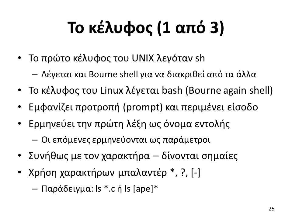 Το κέλυφος (1 από 3) Το πρώτο κέλυφος του UNIX λεγόταν sh – Λέγεται και Bourne shell για να διακριθεί από τα άλλα Το κέλυφος του Linux λέγεται bash (Bourne again shell) Εμφανίζει προτροπή (prompt) και περιμένει είσοδο Ερμηνεύει την πρώτη λέξη ως όνομα εντολής – Οι επόμενες ερμηνεύονται ως παράμετροι Συνήθως με τον χαρακτήρα – δίνονται σημαίες Χρήση χαρακτήρων μπαλαντέρ *, , [-] – Παράδειγμα: ls *.c ή ls [ape]* 25