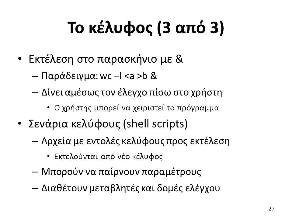 Το κέλυφος (3 από 3) Εκτέλεση στο παρασκήνιο με & – Παράδειγμα: wc –l b & – Δίνει αμέσως τον έλεγχο πίσω στο χρήστη Ο χρήστης μπορεί να χειριστεί το πρόγραμμα Σενάρια κελύφους (shell scripts) – Αρχεία με εντολές κελύφους προς εκτέλεση Εκτελούνται από νέο κέλυφος – Μπορούν να παίρνουν παραμέτρους – Διαθέτουν μεταβλητές και δομές ελέγχου 27
