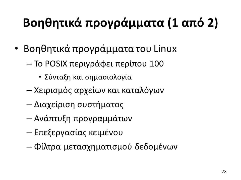 Βοηθητικά προγράμματα (1 από 2) Βοηθητικά προγράμματα του Linux – Το POSIX περιγράφει περίπου 100 Σύνταξη και σημασιολογία – Χειρισμός αρχείων και καταλόγων – Διαχείριση συστήματος – Ανάπτυξη προγραμμάτων – Επεξεργασίας κειμένου – Φίλτρα μετασχηματισμού δεδομένων 28