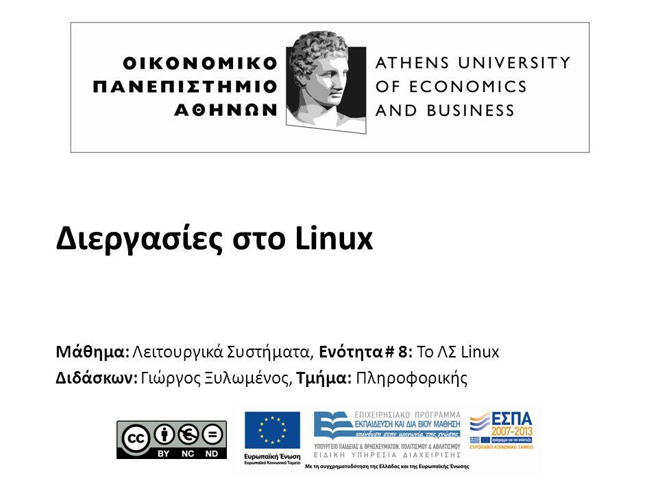 Διεργασίες στο Linux Μάθημα: Λειτουργικά Συστήματα, Ενότητα # 8: Το ΛΣ Linux Διδάσκων: Γιώργος Ξυλωμένος, Τμήμα: Πληροφορικής