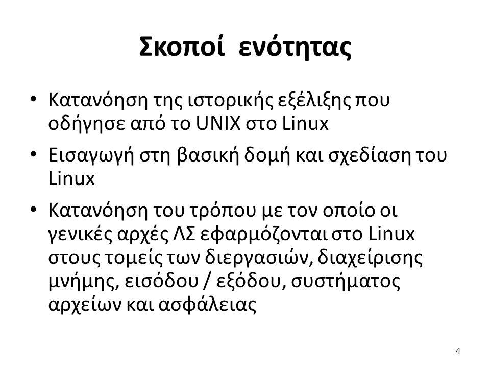 Σκοποί ενότητας Κατανόηση της ιστορικής εξέλιξης που οδήγησε από το UNIX στο Linux Εισαγωγή στη βασική δομή και σχεδίαση του Linux Κατανόηση του τρόπου με τον οποίο οι γενικές αρχές ΛΣ εφαρμόζονται στο Linux στους τομείς των διεργασιών, διαχείρισης μνήμης, εισόδου / εξόδου, συστήματος αρχείων και ασφάλειας 4