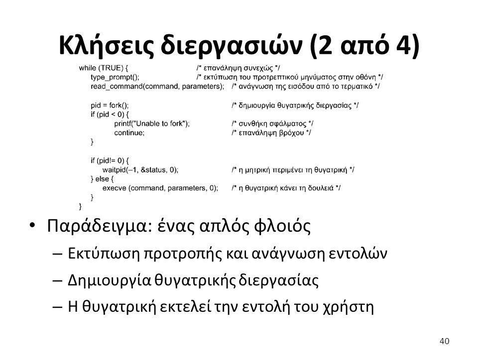 Κλήσεις διεργασιών (2 από 4) Παράδειγμα: ένας απλός φλοιός – Εκτύπωση προτροπής και ανάγνωση εντολών – Δημιουργία θυγατρικής διεργασίας – Η θυγατρική εκτελεί την εντολή του χρήστη 40