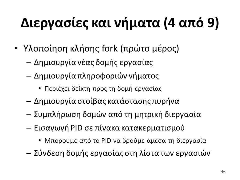 Διεργασίες και νήματα (4 από 9) Υλοποίηση κλήσης fork (πρώτο μέρος) – Δημιουργία νέας δομής εργασίας – Δημιουργία πληροφοριών νήματος Περιέχει δείκτη προς τη δομή εργασίας – Δημιουργία στοίβας κατάστασης πυρήνα – Συμπλήρωση δομών από τη μητρική διεργασία – Εισαγωγή PID σε πίνακα κατακερματισμού Μπορούμε από το PID να βρούμε άμεσα τη διεργασία – Σύνδεση δομής εργασίας στη λίστα των εργασιών 46