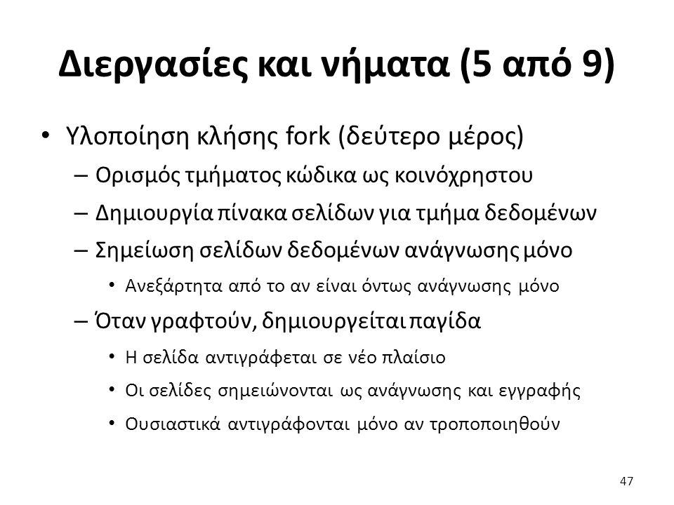 Διεργασίες και νήματα (5 από 9) Υλοποίηση κλήσης fork (δεύτερο μέρος) – Ορισμός τμήματος κώδικα ως κοινόχρηστου – Δημιουργία πίνακα σελίδων για τμήμα δεδομένων – Σημείωση σελίδων δεδομένων ανάγνωσης μόνο Ανεξάρτητα από το αν είναι όντως ανάγνωσης μόνο – Όταν γραφτούν, δημιουργείται παγίδα Η σελίδα αντιγράφεται σε νέο πλαίσιο Οι σελίδες σημειώνονται ως ανάγνωσης και εγγραφής Ουσιαστικά αντιγράφονται μόνο αν τροποποιηθούν 47