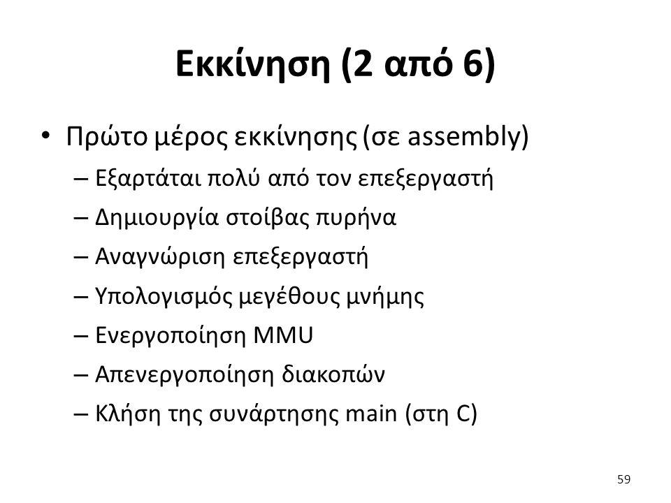 Εκκίνηση (2 από 6) Πρώτο μέρος εκκίνησης (σε assembly) – Εξαρτάται πολύ από τον επεξεργαστή – Δημιουργία στοίβας πυρήνα – Αναγνώριση επεξεργαστή – Υπολογισμός μεγέθους μνήμης – Ενεργοποίηση MMU – Απενεργοποίηση διακοπών – Κλήση της συνάρτησης main (στη C) 59