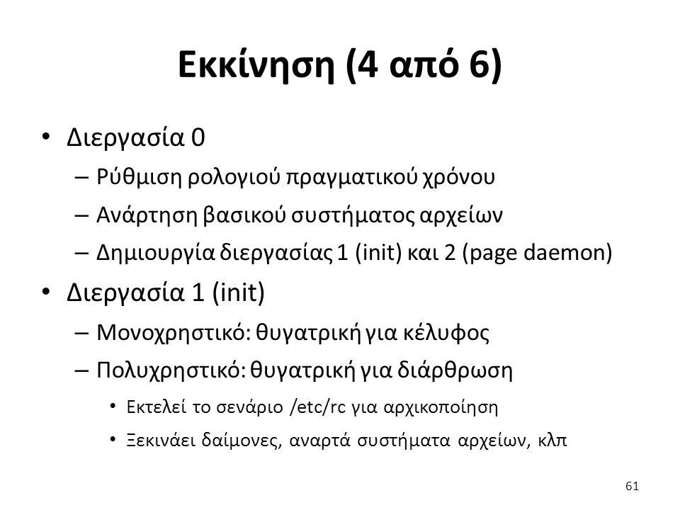 Εκκίνηση (4 από 6) Διεργασία 0 – Ρύθμιση ρολογιού πραγματικού χρόνου – Ανάρτηση βασικού συστήματος αρχείων – Δημιουργία διεργασίας 1 (init) και 2 (page daemon) Διεργασία 1 (init) – Μονοχρηστικό: θυγατρική για κέλυφος – Πολυχρηστικό: θυγατρική για διάρθρωση Εκτελεί το σενάριο /etc/rc για αρχικοποίηση Ξεκινάει δαίμονες, αναρτά συστήματα αρχείων, κλπ 61