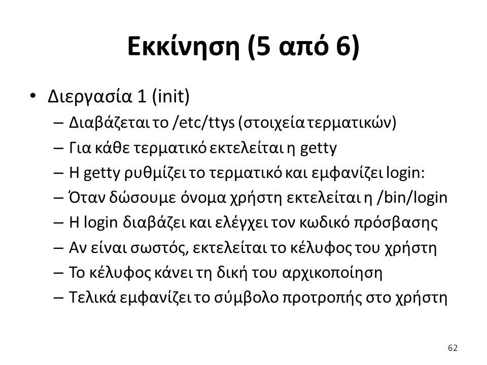 Εκκίνηση (5 από 6) Διεργασία 1 (init) – Διαβάζεται το /etc/ttys (στοιχεία τερματικών) – Για κάθε τερματικό εκτελείται η getty – Η getty ρυθμίζει το τερματικό και εμφανίζει login: – Όταν δώσουμε όνομα χρήστη εκτελείται η /bin/login – Η login διαβάζει και ελέγχει τον κωδικό πρόσβασης – Αν είναι σωστός, εκτελείται το κέλυφος του χρήστη – Το κέλυφος κάνει τη δική του αρχικοποίηση – Τελικά εμφανίζει το σύμβολο προτροπής στο χρήστη 62