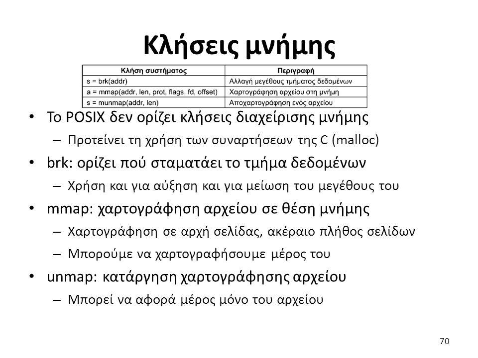 Κλήσεις μνήμης Το POSIX δεν ορίζει κλήσεις διαχείρισης μνήμης – Προτείνει τη χρήση των συναρτήσεων της C (malloc) brk: ορίζει πού σταματάει το τμήμα δεδομένων – Χρήση και για αύξηση και για μείωση του μεγέθους του mmap: χαρτογράφηση αρχείου σε θέση μνήμης – Χαρτογράφηση σε αρχή σελίδας, ακέραιο πλήθος σελίδων – Μπορούμε να χαρτογραφήσουμε μέρος του unmap: κατάργηση χαρτογράφησης αρχείου – Μπορεί να αφορά μέρος μόνο του αρχείου 70