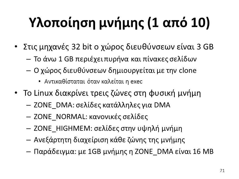 Υλοποίηση μνήμης (1 από 10) Στις μηχανές 32 bit ο χώρος διευθύνσεων είναι 3 GB – Το άνω 1 GB περιέχει πυρήνα και πίνακες σελίδων – Ο χώρος διευθύνσεων δημιουργείται με την clone Αντικαθίσταται όταν καλείται η exec Το Linux διακρίνει τρεις ζώνες στη φυσική μνήμη – ZONE_DMA: σελίδες κατάλληλες για DMA – ZONE_NORMAL: κανονικές σελίδες – ZONE_HIGHMEM: σελίδες στην υψηλή μνήμη – Ανεξάρτητη διαχείριση κάθε ζώνης της μνήμης – Παράδειγμα: με 1GB μνήμης η ZONE_DMA είναι 16 MB 71