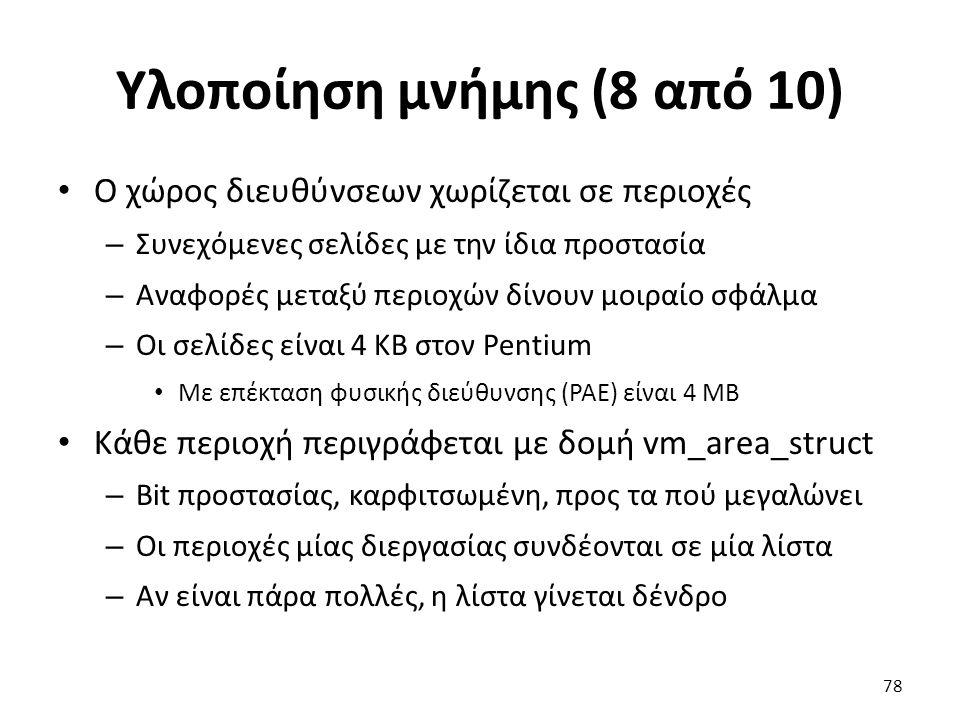 Υλοποίηση μνήμης (8 από 10) Ο χώρος διευθύνσεων χωρίζεται σε περιοχές – Συνεχόμενες σελίδες με την ίδια προστασία – Αναφορές μεταξύ περιοχών δίνουν μοιραίο σφάλμα – Οι σελίδες είναι 4 KB στον Pentium Με επέκταση φυσικής διεύθυνσης (PAE) είναι 4 MB Κάθε περιοχή περιγράφεται με δομή vm_area_struct – Bit προστασίας, καρφιτσωμένη, προς τα πού μεγαλώνει – Οι περιοχές μίας διεργασίας συνδέονται σε μία λίστα – Αν είναι πάρα πολλές, η λίστα γίνεται δένδρο 78