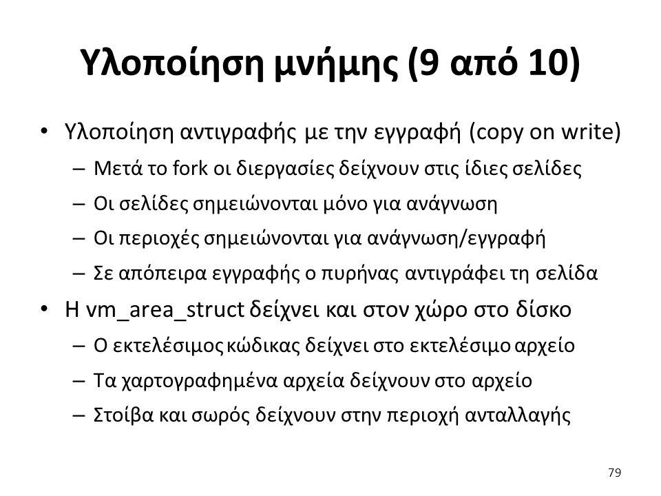 Υλοποίηση μνήμης (9 από 10) Υλοποίηση αντιγραφής με την εγγραφή (copy on write) – Μετά το fork οι διεργασίες δείχνουν στις ίδιες σελίδες – Οι σελίδες σημειώνονται μόνο για ανάγνωση – Οι περιοχές σημειώνονται για ανάγνωση/εγγραφή – Σε απόπειρα εγγραφής ο πυρήνας αντιγράφει τη σελίδα H vm_area_struct δείχνει και στον χώρο στο δίσκο – Ο εκτελέσιμος κώδικας δείχνει στο εκτελέσιμο αρχείο – Τα χαρτογραφημένα αρχεία δείχνουν στο αρχείο – Στοίβα και σωρός δείχνουν στην περιοχή ανταλλαγής 79