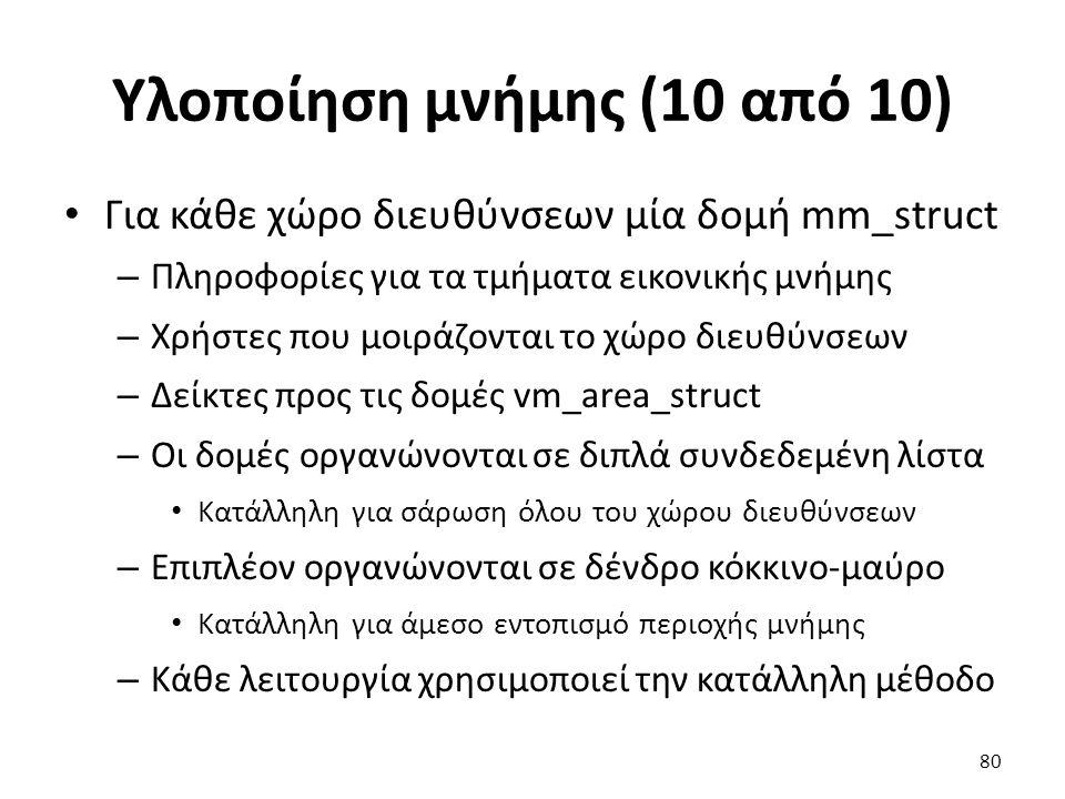 Υλοποίηση μνήμης (10 από 10) Για κάθε χώρο διευθύνσεων μία δομή mm_struct – Πληροφορίες για τα τμήματα εικονικής μνήμης – Χρήστες που μοιράζονται το χώρο διευθύνσεων – Δείκτες προς τις δομές vm_area_struct – Οι δομές οργανώνονται σε διπλά συνδεδεμένη λίστα Κατάλληλη για σάρωση όλου του χώρου διευθύνσεων – Επιπλέον οργανώνονται σε δένδρο κόκκινο-μαύρο Κατάλληλη για άμεσο εντοπισμό περιοχής μνήμης – Κάθε λειτουργία χρησιμοποιεί την κατάλληλη μέθοδο 80