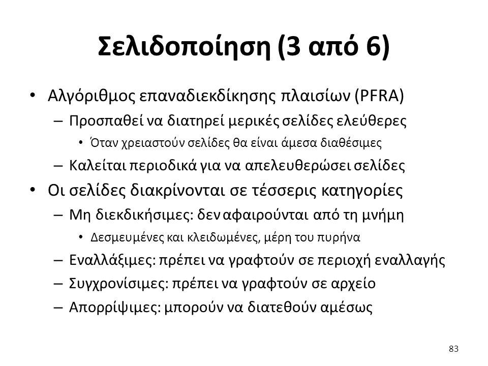 Σελιδοποίηση (3 από 6) Αλγόριθμος επαναδιεκδίκησης πλαισίων (PFRA) – Προσπαθεί να διατηρεί μερικές σελίδες ελεύθερες Όταν χρειαστούν σελίδες θα είναι άμεσα διαθέσιμες – Καλείται περιοδικά για να απελευθερώσει σελίδες Οι σελίδες διακρίνονται σε τέσσερις κατηγορίες – Μη διεκδικήσιμες: δεν αφαιρούνται από τη μνήμη Δεσμευμένες και κλειδωμένες, μέρη του πυρήνα – Εναλλάξιμες: πρέπει να γραφτούν σε περιοχή εναλλαγής – Συγχρονίσιμες: πρέπει να γραφτούν σε αρχείο – Απορρίψιμες: μπορούν να διατεθούν αμέσως 83