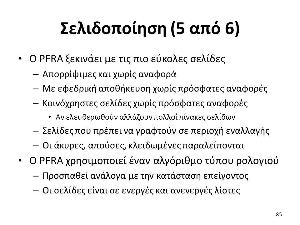 Σελιδοποίηση (5 από 6) Ο PFRA ξεκινάει με τις πιο εύκολες σελίδες – Απορρίψιμες και χωρίς αναφορά – Με εφεδρική αποθήκευση χωρίς πρόσφατες αναφορές – Κοινόχρηστες σελίδες χωρίς πρόσφατες αναφορές Αν ελευθερωθούν αλλάζουν πολλοί πίνακες σελίδων – Σελίδες που πρέπει να γραφτούν σε περιοχή εναλλαγής – Οι άκυρες, απούσες, κλειδωμένες παραλείπονται Ο PFRA χρησιμοποιεί έναν αλγόριθμο τύπου ρολογιού – Προσπαθεί ανάλογα με την κατάσταση επείγοντος – Οι σελίδες είναι σε ενεργές και ανενεργές λίστες 85